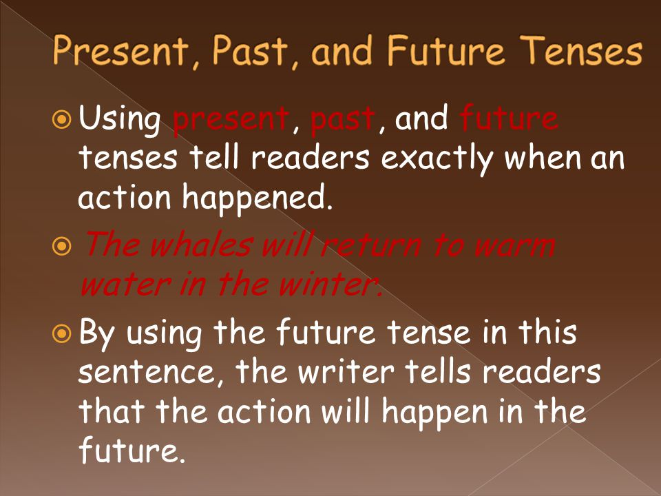  Using present, past, and future tenses tell readers exactly when an action happened.