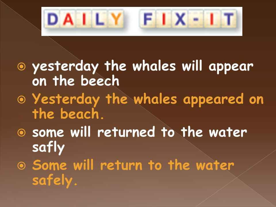  yesterday the whales will appear on the beech  Yesterday the whales appeared on the beach.  some will returned to the water safly  Some will retu