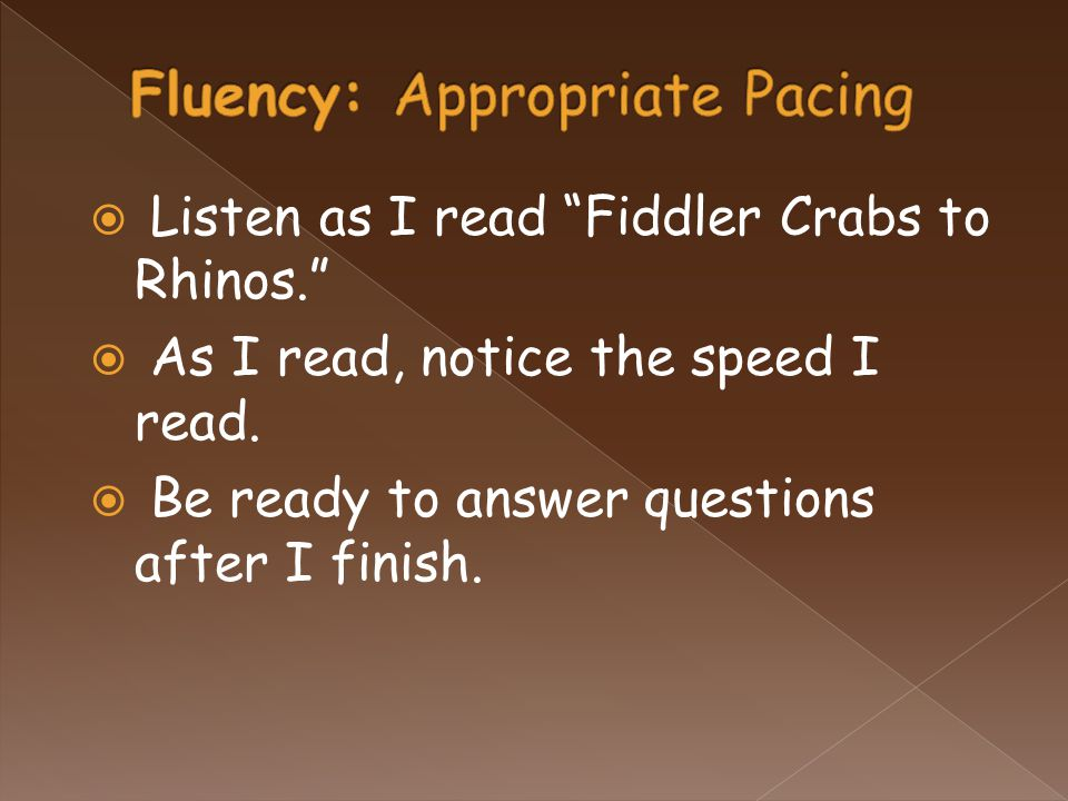 """ Listen as I read """"Fiddler Crabs to Rhinos.""""  As I read, notice the speed I read.  Be ready to answer questions after I finish."""