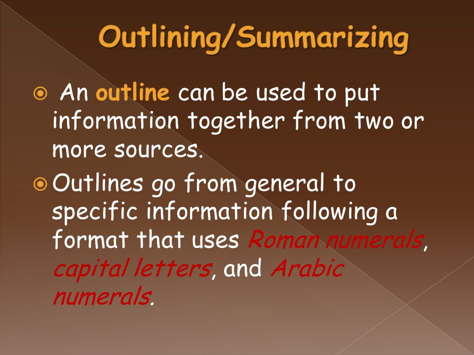  An outline can be used to put information together from two or more sources.  Outlines go from general to specific information following a format t
