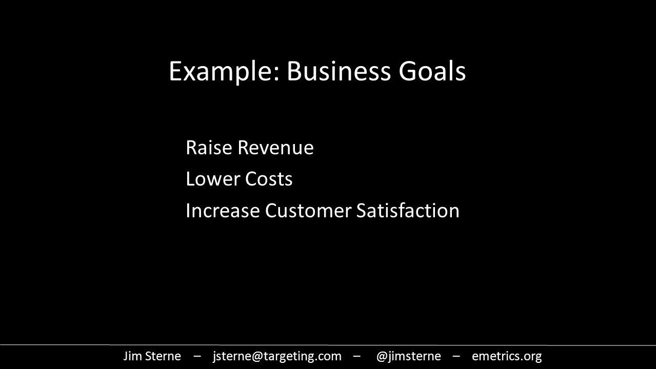 Example: Business Goals Raise Revenue Lower Costs Increase Customer Satisfaction Jim Sterne – jsterne@targeting.com – @jimsterne – emetrics.org