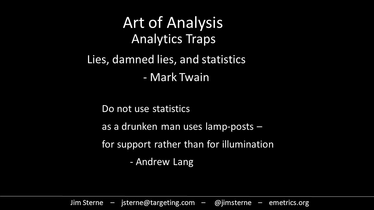 Do not use statistics as a drunken man uses lamp-posts – for support rather than for illumination - Andrew Lang Art of Analysis Analytics Traps Lies, damned lies, and statistics - Mark Twain Jim Sterne – jsterne@targeting.com – @jimsterne – emetrics.org