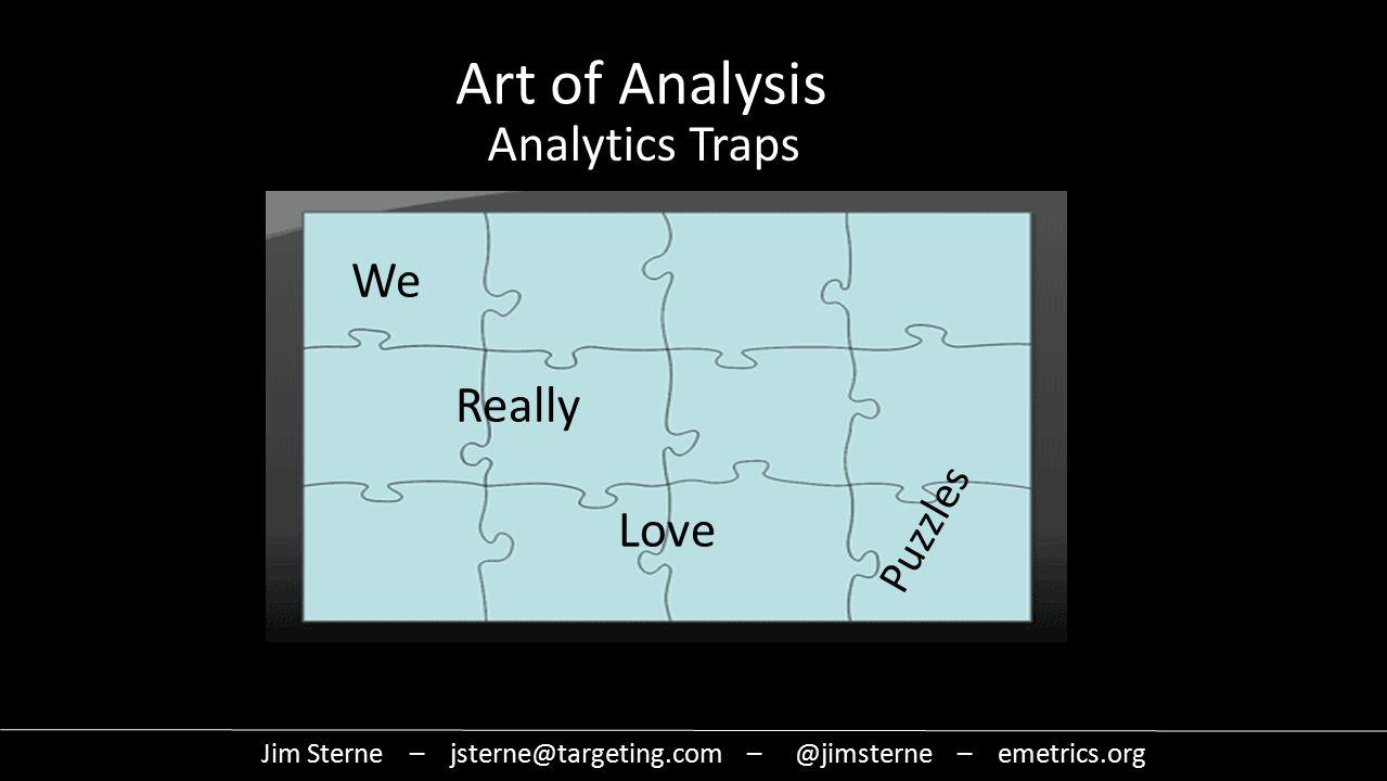 We Really Love Puzzles Jim Sterne – jsterne@targeting.com – @jimsterne – emetrics.org Art of Analysis Analytics Traps