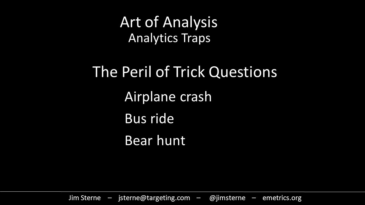 The Peril of Trick Questions Airplane crash Bus ride Bear hunt Jim Sterne – jsterne@targeting.com – @jimsterne – emetrics.org Art of Analysis Analytics Traps