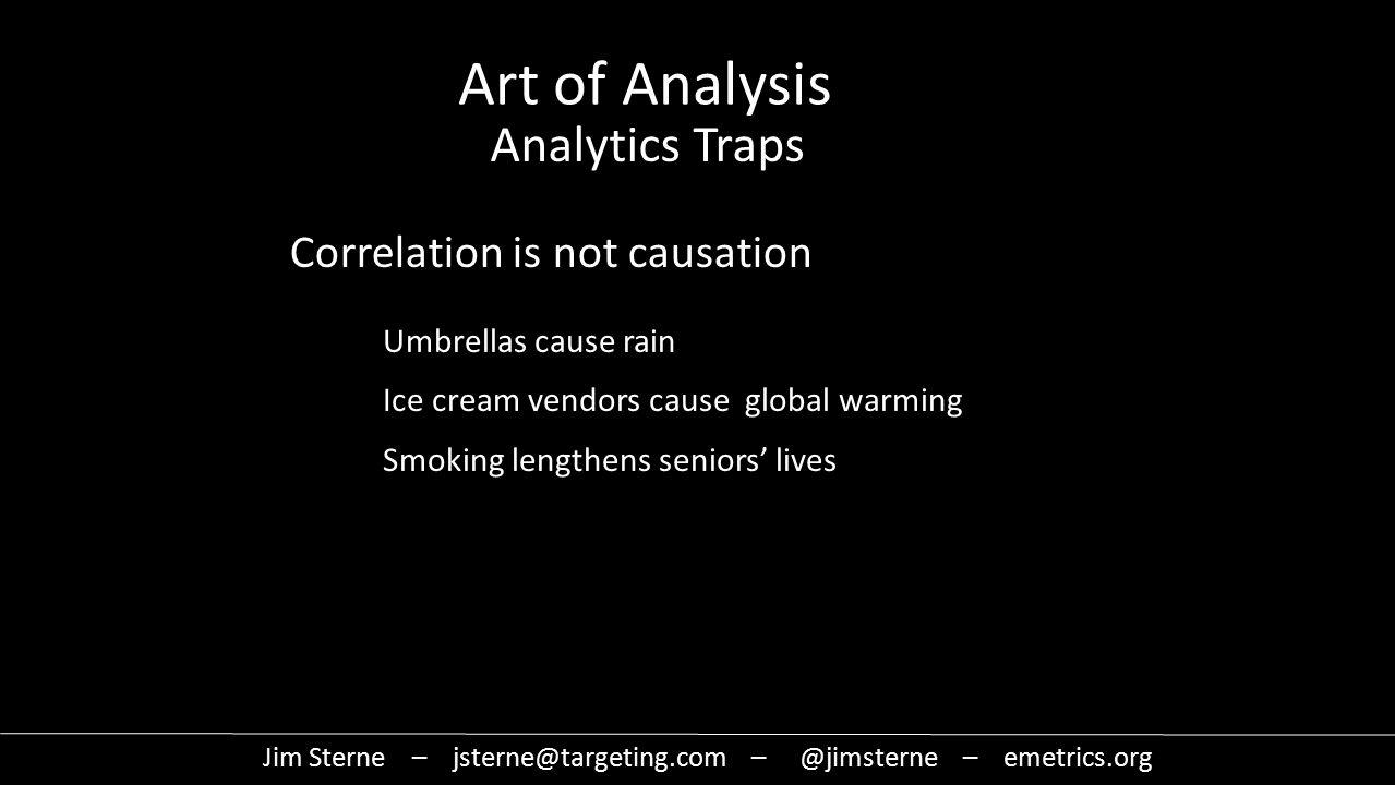 Correlation is not causation Umbrellas cause rain Ice cream vendors cause global warming Smoking lengthens seniors' lives Jim Sterne – jsterne@targeting.com – @jimsterne – emetrics.org Art of Analysis Analytics Traps