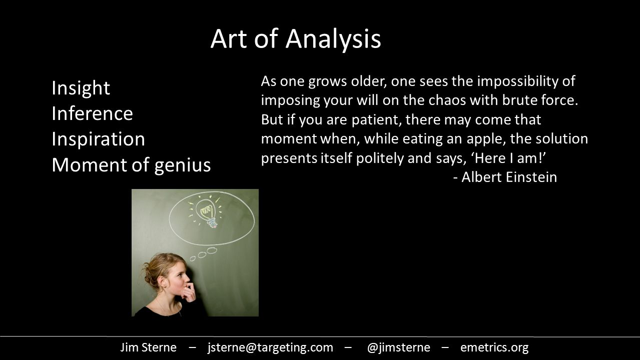 Jim Sterne – jsterne@targeting.com – @jimsterne – emetrics.org Art of Analysis Insight Inference Inspiration Moment of genius As one grows older, one sees the impossibility of imposing your will on the chaos with brute force.