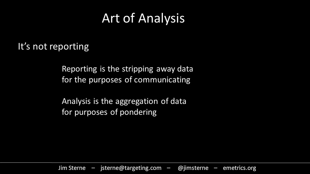It's not reporting Art of Analysis Reporting is the stripping away data for the purposes of communicating Analysis is the aggregation of data for purposes of pondering Jim Sterne – jsterne@targeting.com – @jimsterne – emetrics.org