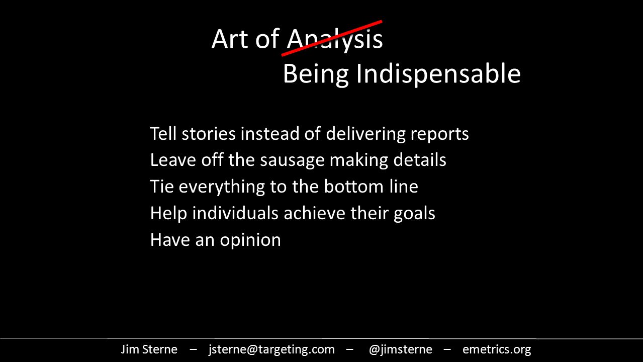 Jim Sterne – jsterne@targeting.com – @jimsterne – emetrics.org Art of Analysis Being Indispensable Tell stories instead of delivering reports Leave off the sausage making details Tie everything to the bottom line Help individuals achieve their goals Have an opinion