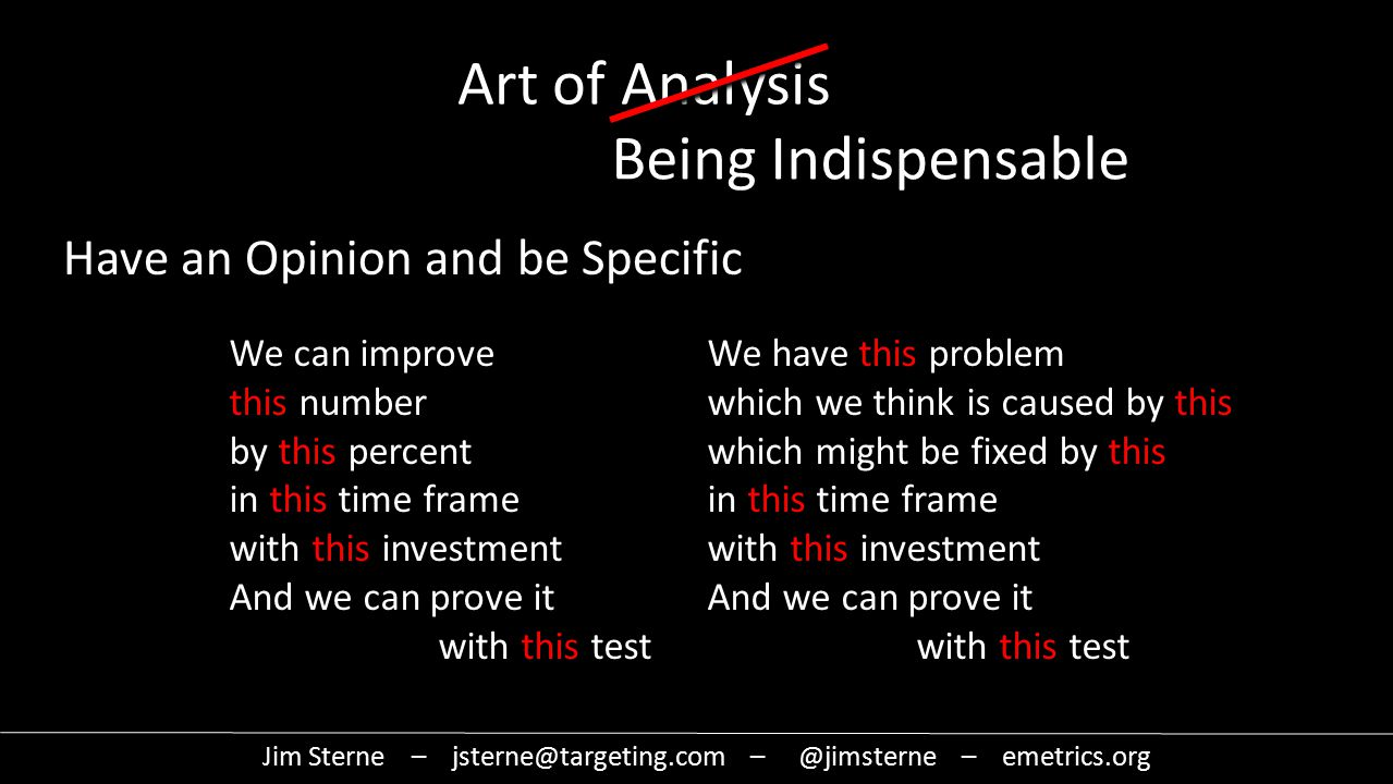 Jim Sterne – jsterne@targeting.com – @jimsterne – emetrics.org Art of Analysis Being Indispensable We can improve this number by this percent in this time frame with this investment And we can prove it with this test Have an Opinion and be Specific We have this problem which we think is caused by this which might be fixed by this in this time frame with this investment And we can prove it with this test