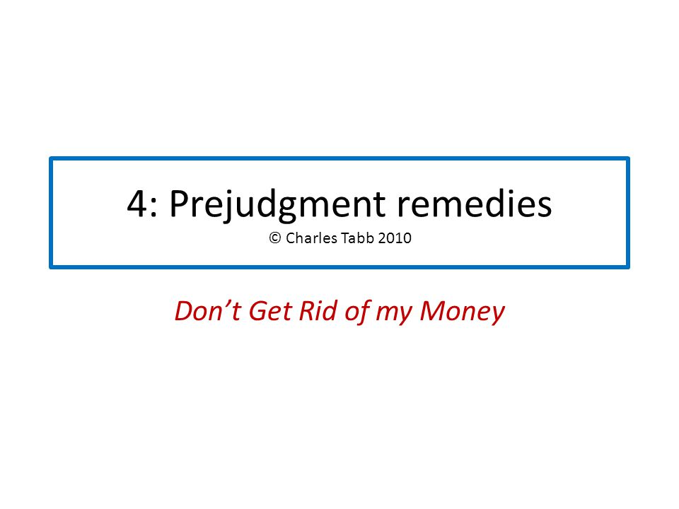 4: Prejudgment remedies © Charles Tabb 2010 Don't Get Rid of my Money