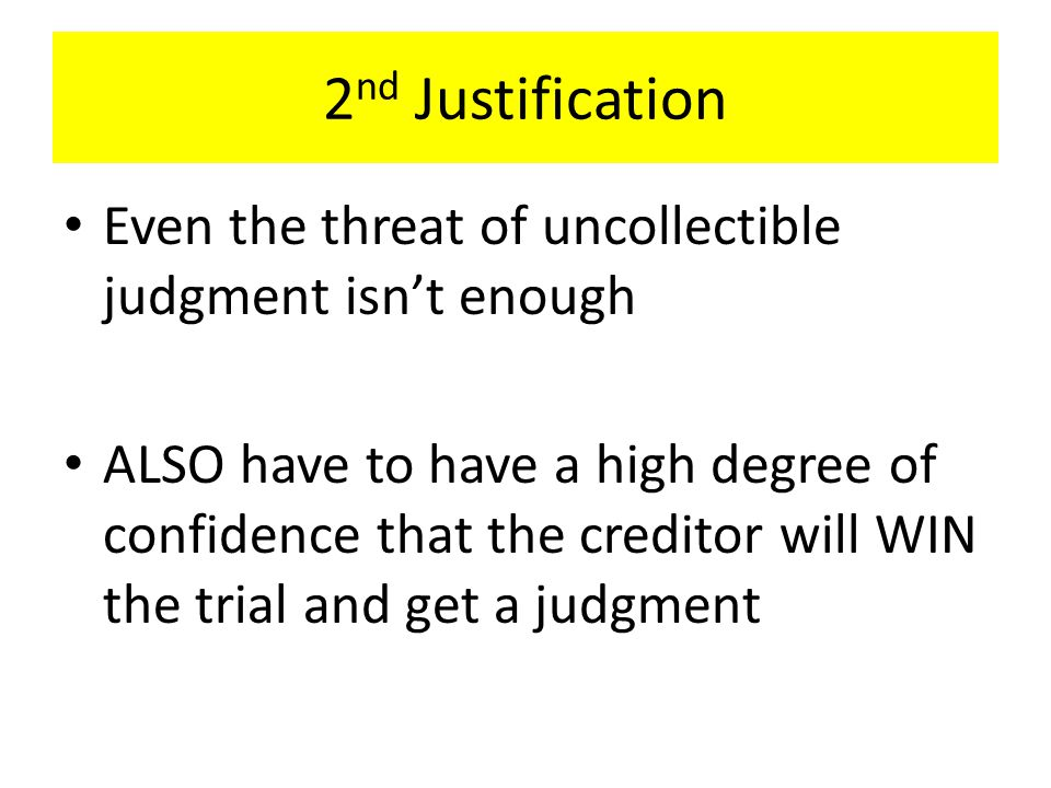 2 nd Justification Even the threat of uncollectible judgment isn't enough ALSO have to have a high degree of confidence that the creditor will WIN the trial and get a judgment