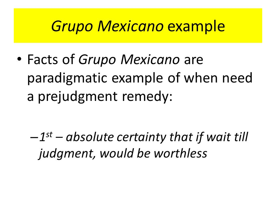 Grupo Mexicano example Facts of Grupo Mexicano are paradigmatic example of when need a prejudgment remedy: – 1 st – absolute certainty that if wait till judgment, would be worthless