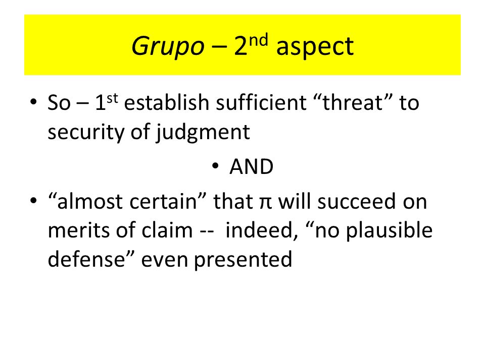 Grupo – 2 nd aspect So – 1 st establish sufficient threat to security of judgment AND almost certain that π will succeed on merits of claim -- indeed, no plausible defense even presented