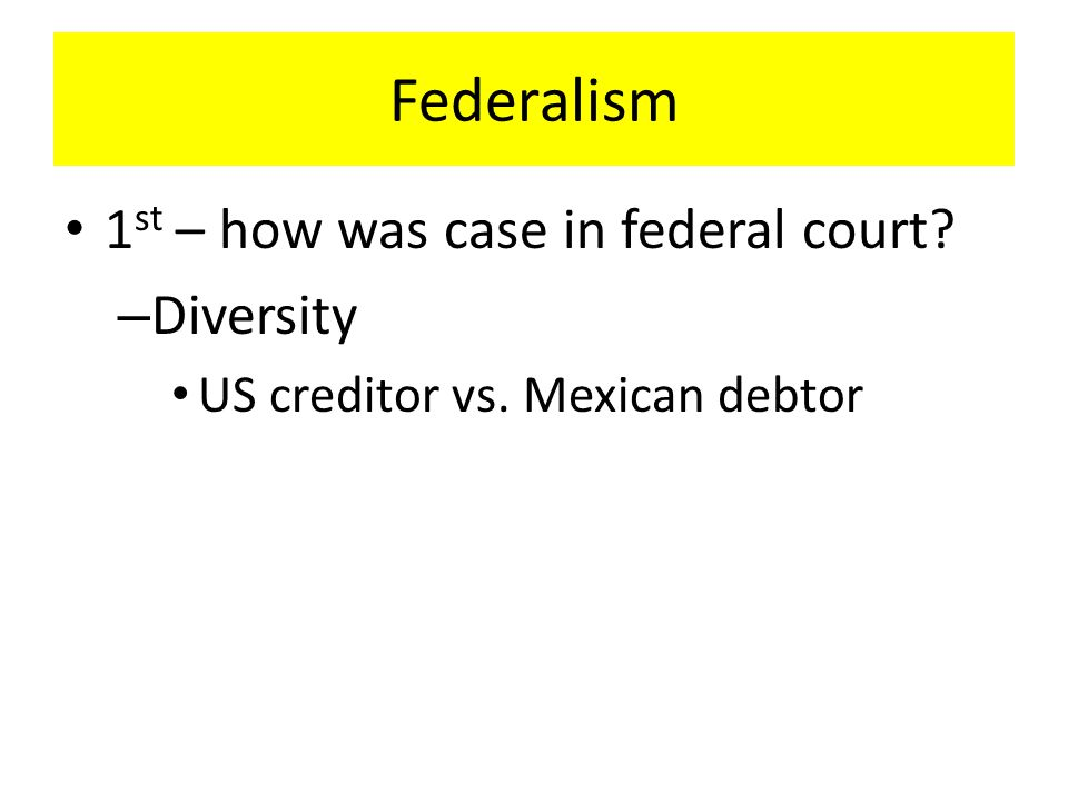 Federalism 1 st – how was case in federal court? – Diversity US creditor vs. Mexican debtor