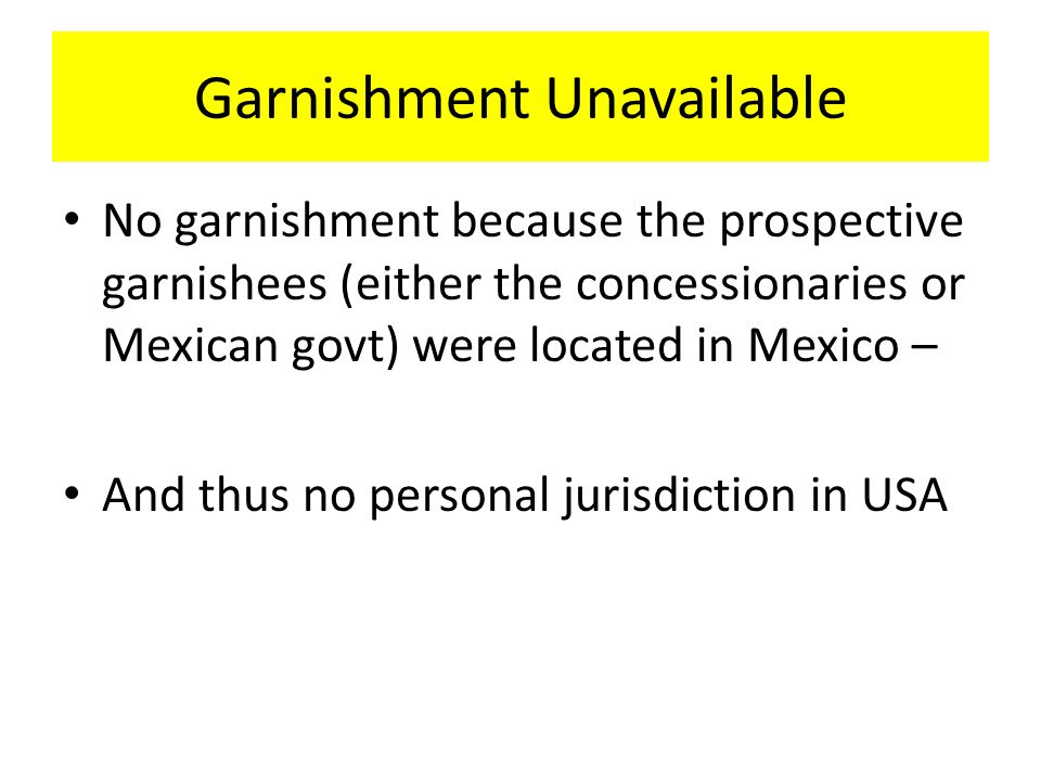 Garnishment Unavailable No garnishment because the prospective garnishees (either the concessionaries or Mexican govt) were located in Mexico – And thus no personal jurisdiction in USA