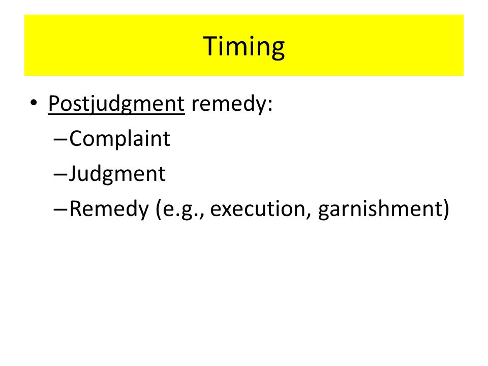Timing Postjudgment remedy: – Complaint – Judgment – Remedy (e.g., execution, garnishment)