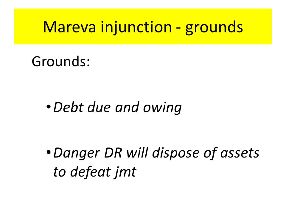 Mareva injunction - grounds Grounds: Debt due and owing Danger DR will dispose of assets to defeat jmt