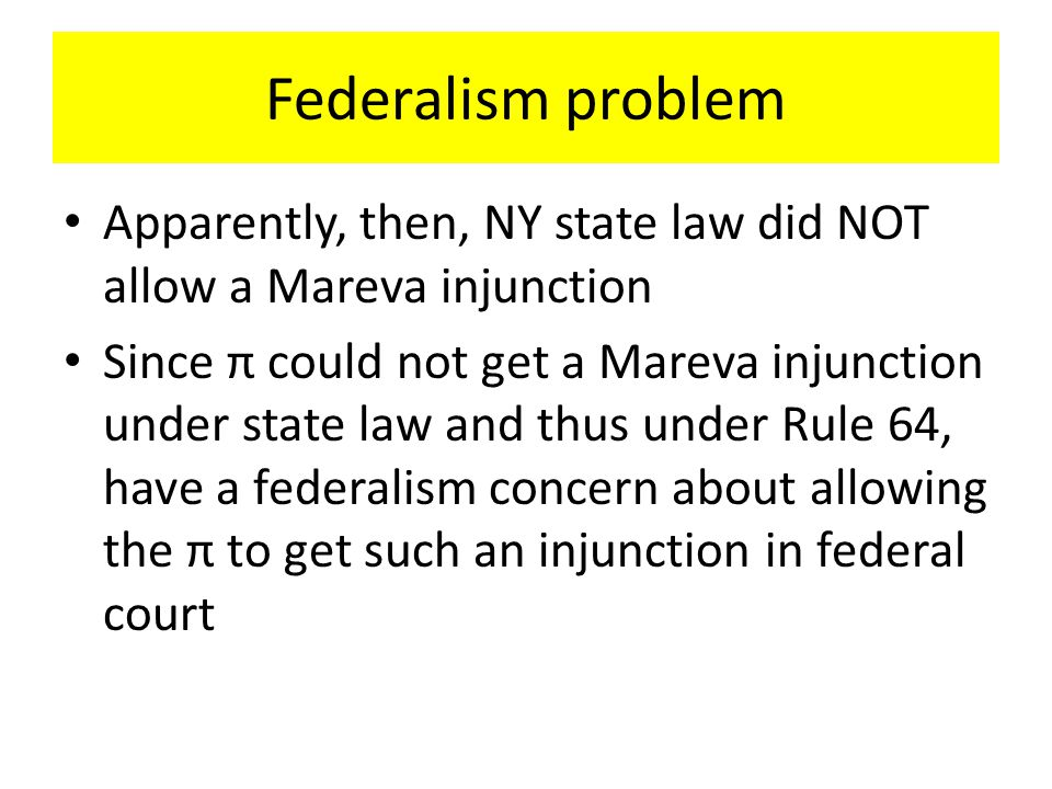 Federalism problem Apparently, then, NY state law did NOT allow a Mareva injunction Since π could not get a Mareva injunction under state law and thus under Rule 64, have a federalism concern about allowing the π to get such an injunction in federal court