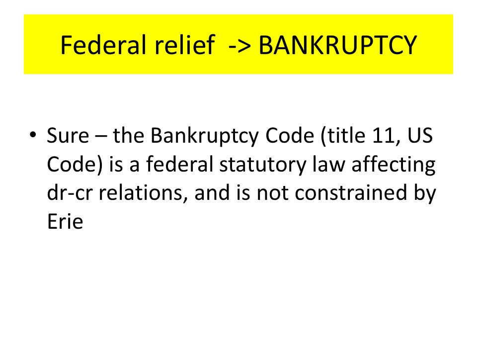 Federal relief -> BANKRUPTCY Sure – the Bankruptcy Code (title 11, US Code) is a federal statutory law affecting dr-cr relations, and is not constrained by Erie