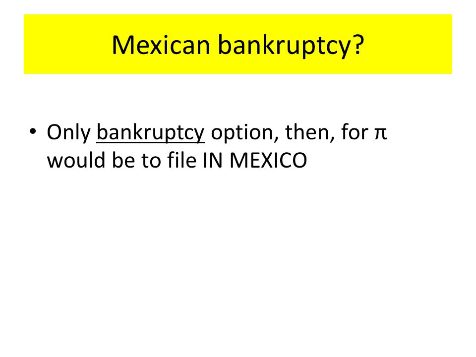 Mexican bankruptcy? Only bankruptcy option, then, for π would be to file IN MEXICO