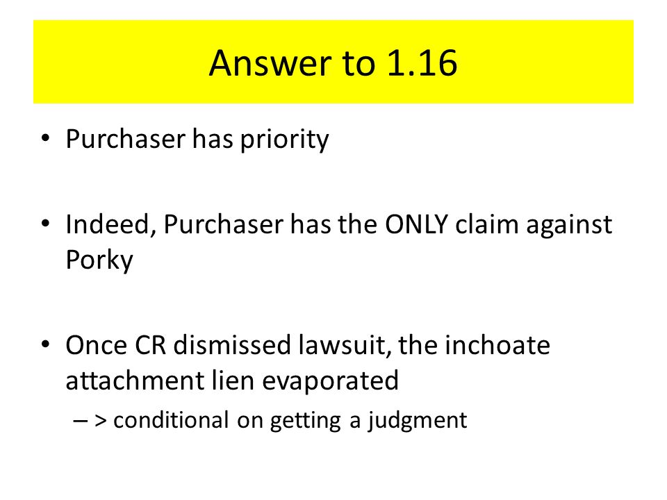 Answer to 1.16 Purchaser has priority Indeed, Purchaser has the ONLY claim against Porky Once CR dismissed lawsuit, the inchoate attachment lien evaporated – > conditional on getting a judgment