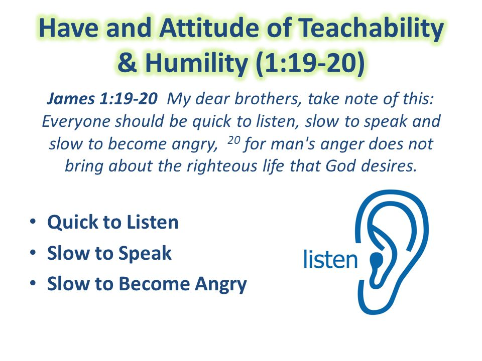 James 1:19-20 My dear brothers, take note of this: Everyone should be quick to listen, slow to speak and slow to become angry, 20 for man s anger does not bring about the righteous life that God desires.