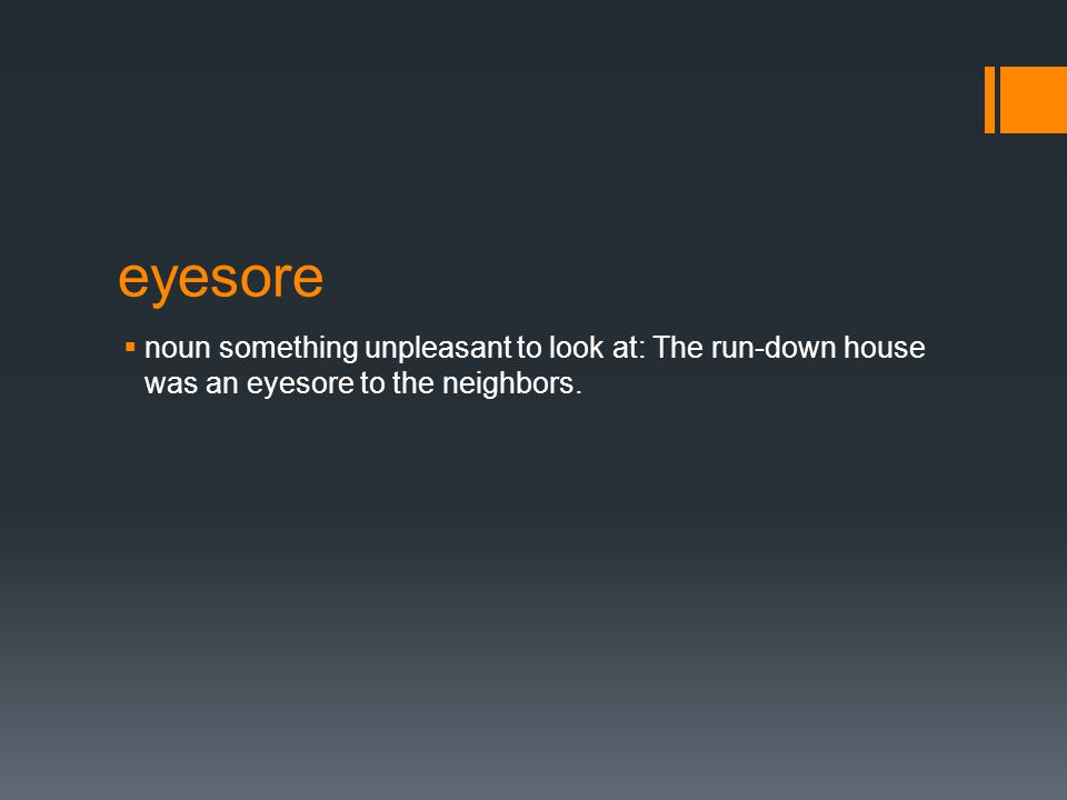 eyesore  noun something unpleasant to look at: The run-down house was an eyesore to the neighbors.