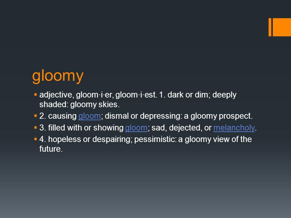 gloomy  adjective, gloom·i·er, gloom·i·est. 1. dark or dim; deeply shaded: gloomy skies.