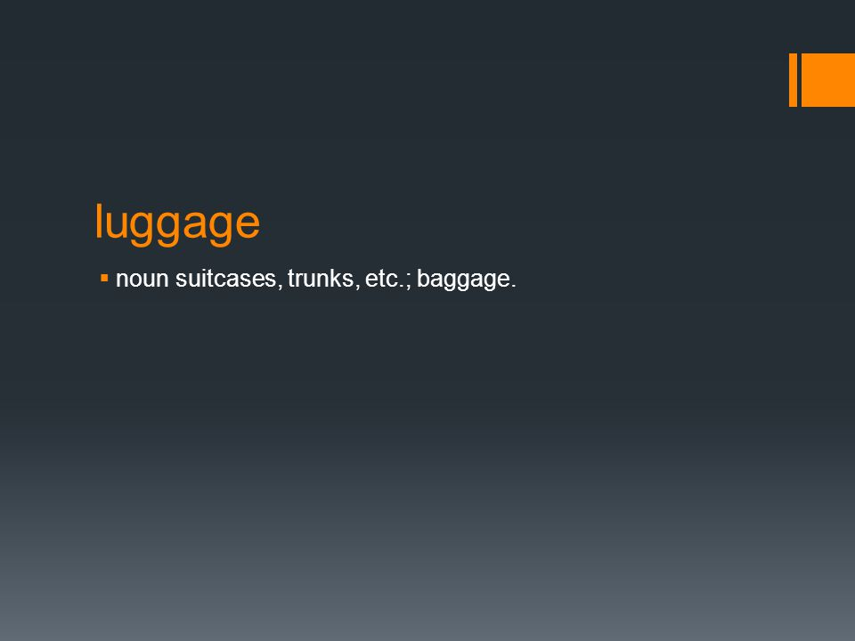 luggage  noun suitcases, trunks, etc.; baggage.