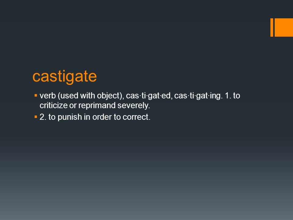 castigate  verb (used with object), cas·ti·gat·ed, cas·ti·gat·ing.