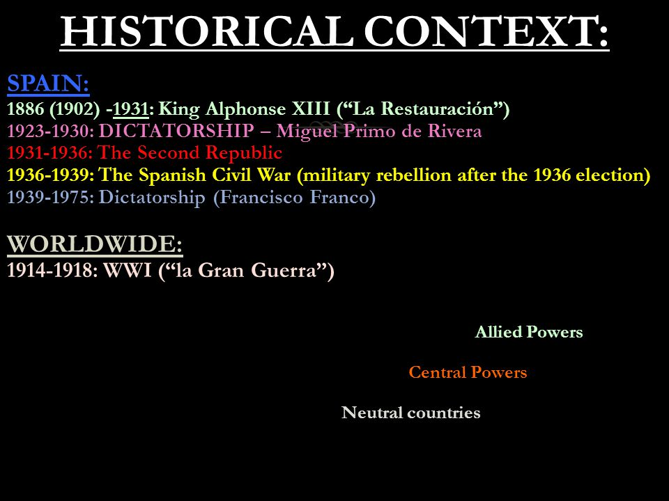 HISTORICAL CONTEXT:HISTORICAL CONTEXT: SPAIN: 1886 (1902) -1931: King Alphonse XIII ( La Restauración ) 1923-1930: DICTATORSHIP – Miguel Primo de Rivera 1931-1936: The Second Republic 1936-1939: The Spanish Civil War (military rebellion after the 1936 election) 1939-1975: Dictatorship (Francisco Franco) WORLDWIDE: 1914-1918: WWI ( la Gran Guerra ) Allied Powers Central Powers Neutral countries