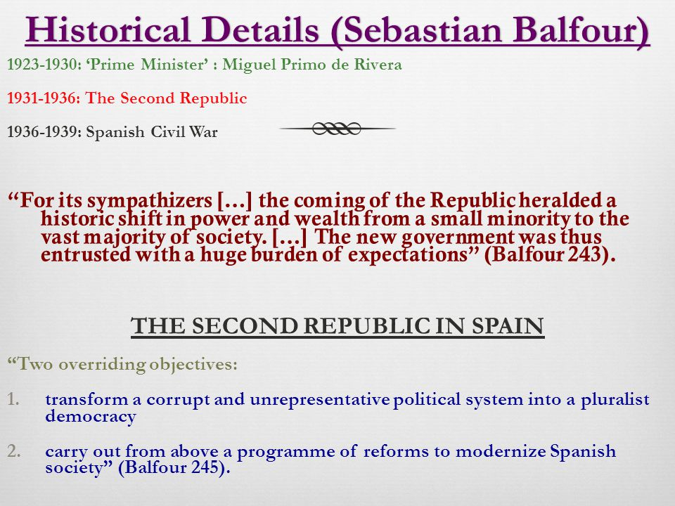 Historical Details (Sebastian Balfour)Historical Details (Sebastian Balfour) 1923-1930: 'Prime Minister' : Miguel Primo de Rivera 1931-1936: The Second Republic 1936-1939: Spanish Civil War For its sympathizers […] the coming of the Republic heralded a historic shift in power and wealth from a small minority to the vast majority of society.