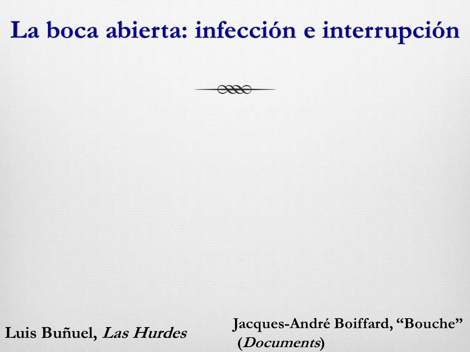 La boca abierta: infección e interrupciónLa boca abierta: infección e interrupción Luis Buñuel, Las Hurdes Jacques-André Boiffard, Bouche (Documents)