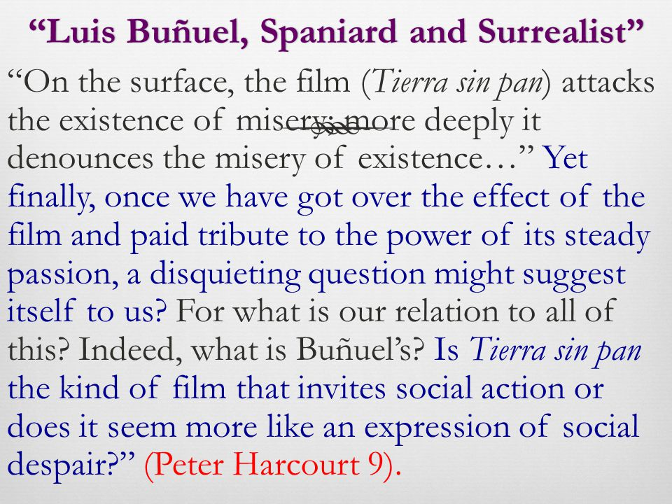 Luis Buñuel, Spaniard and Surrealist Luis Buñuel, Spaniard and Surrealist On the surface, the film (Tierra sin pan) attacks the existence of misery; more deeply it denounces the misery of existence… Yet finally, once we have got over the effect of the film and paid tribute to the power of its steady passion, a disquieting question might suggest itself to us.