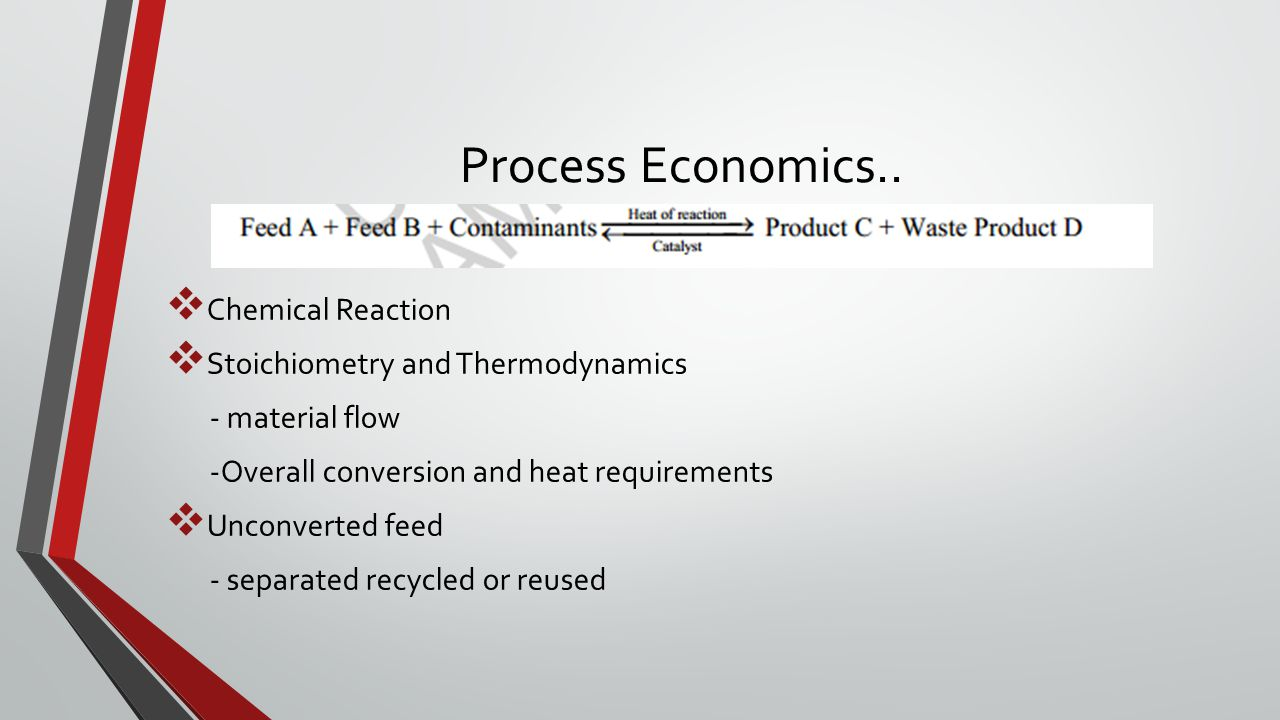 Process Economics..  Chemical Reaction  Stoichiometry and Thermodynamics - material flow -Overall conversion and heat requirements  Unconverted fee