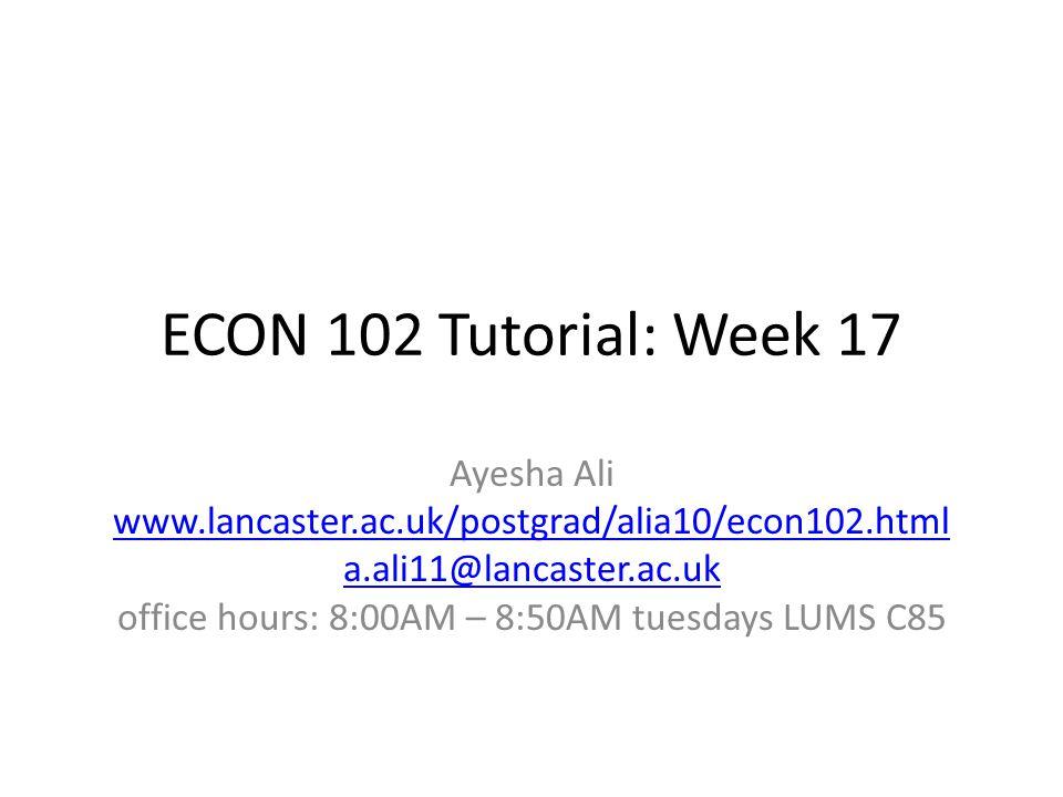 ECON 102 Tutorial: Week 17 Ayesha Ali www.lancaster.ac.uk/postgrad/alia10/econ102.html a.ali11@lancaster.ac.uk office hours: 8:00AM – 8:50AM tuesdays LUMS C85