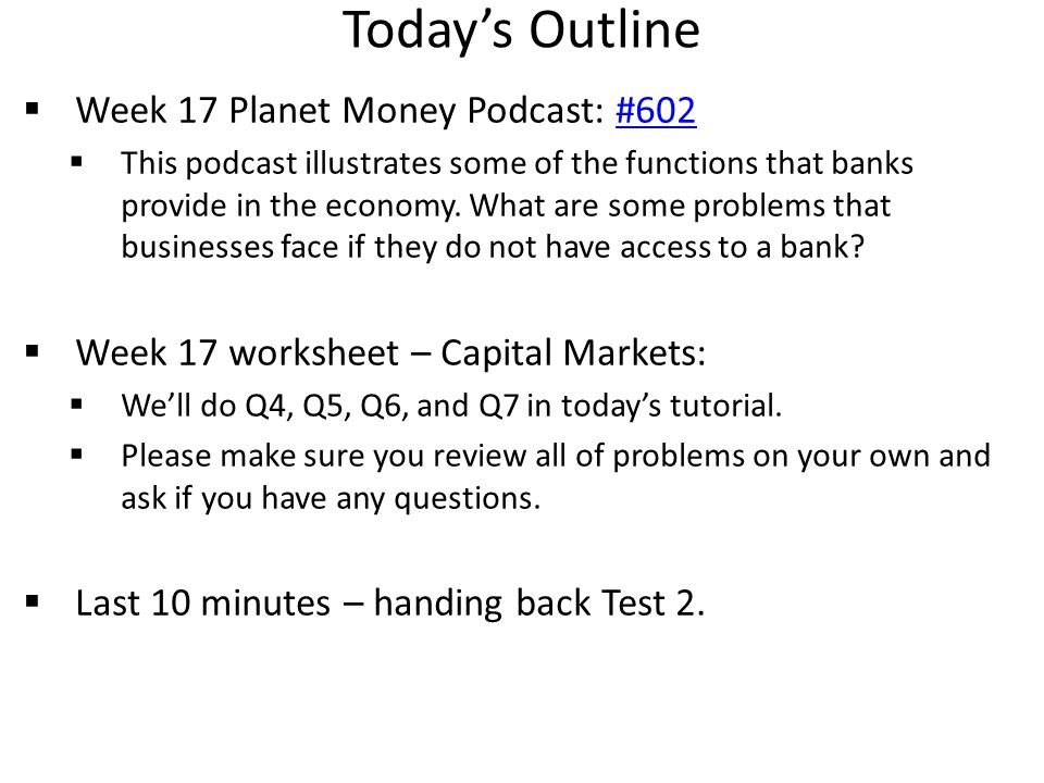 Today's Outline  Week 17 Planet Money Podcast: #602#602  This podcast illustrates some of the functions that banks provide in the economy.