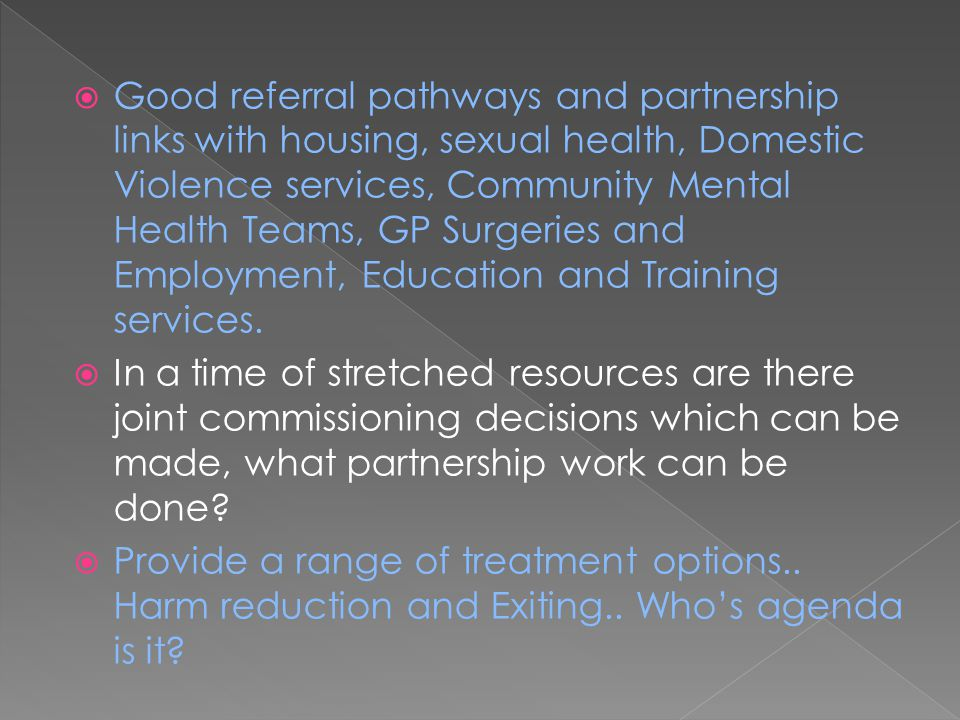 Good referral pathways and partnership links with housing, sexual health, Domestic Violence services, Community Mental Health Teams, GP Surgeries an