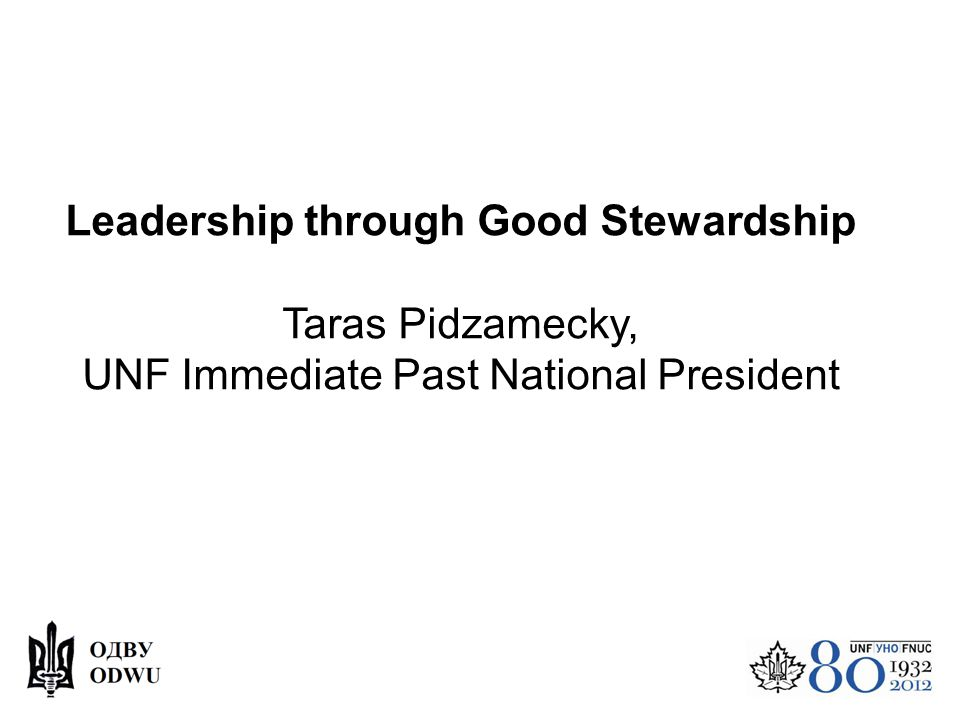 Leadership through Good Stewardship Taras Pidzamecky, UNF Immediate Past National President