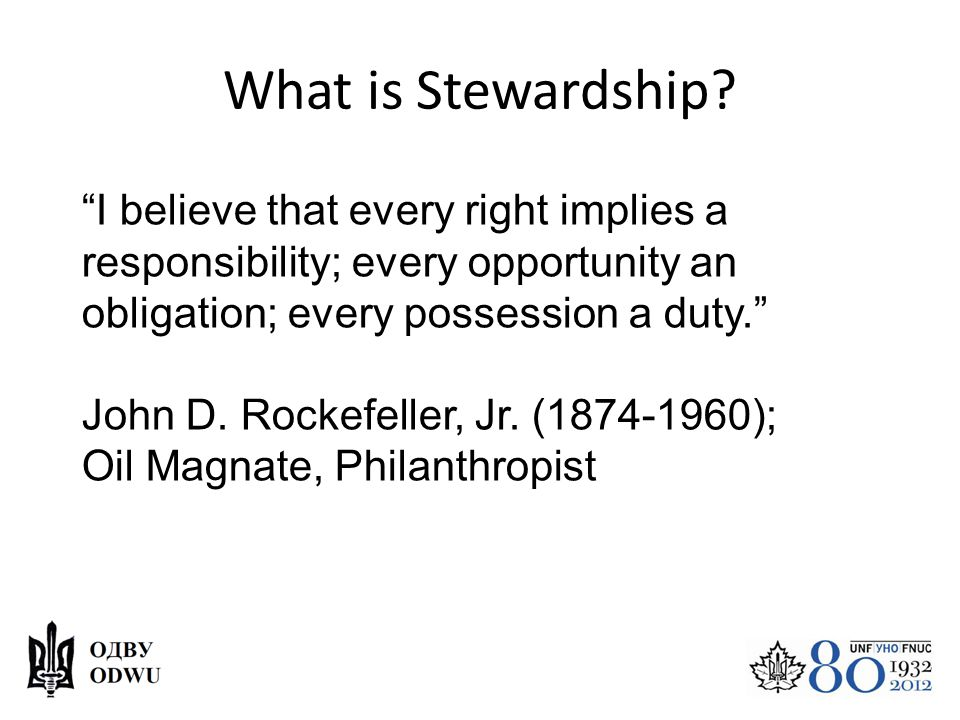"What is Stewardship? ""I believe that every right implies a responsibility; every opportunity an obligation; every possession a duty."" John D. Rockefel"