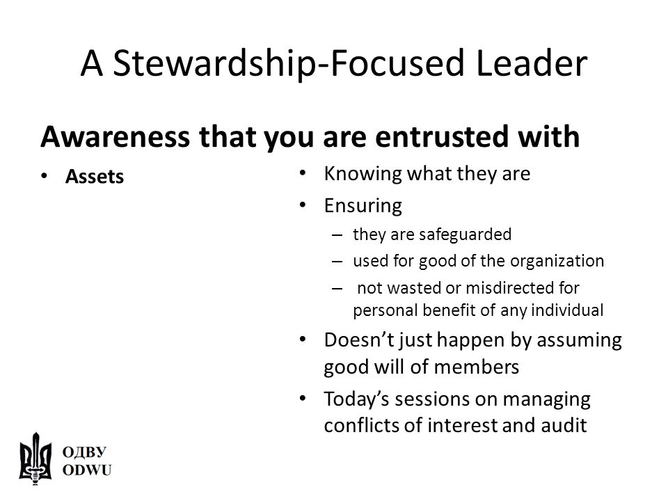 A Stewardship-Focused Leader Awareness that you are entrusted with Assets Knowing what they are Ensuring – they are safeguarded – used for good of the