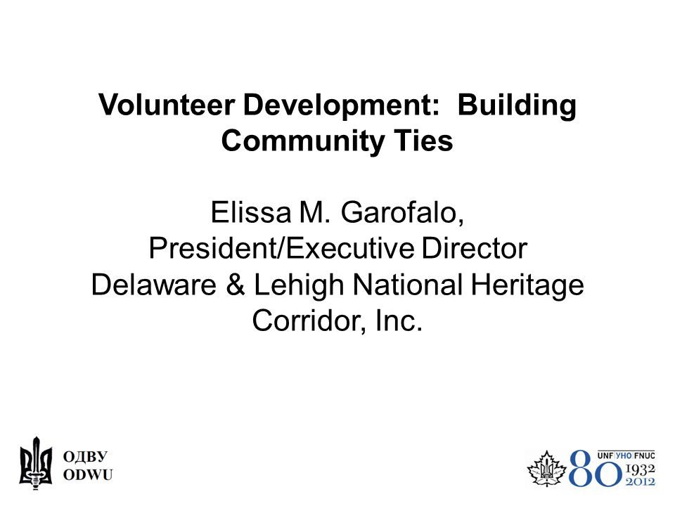 Volunteer Development: Building Community Ties Elissa M. Garofalo, President/Executive Director Delaware & Lehigh National Heritage Corridor, Inc.