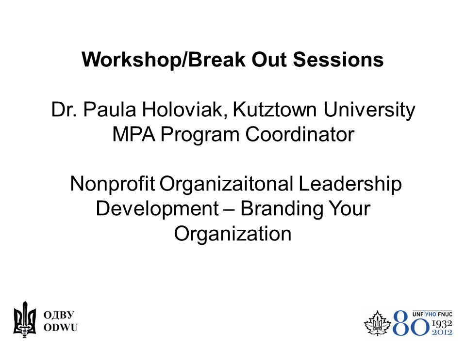 Workshop/Break Out Sessions Dr. Paula Holoviak, Kutztown University MPA Program Coordinator Nonprofit Organizaitonal Leadership Development – Branding