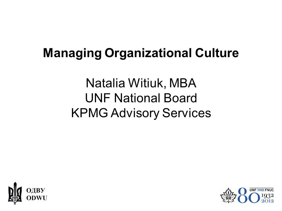 Managing Organizational Culture Natalia Witiuk, MBA UNF National Board KPMG Advisory Services