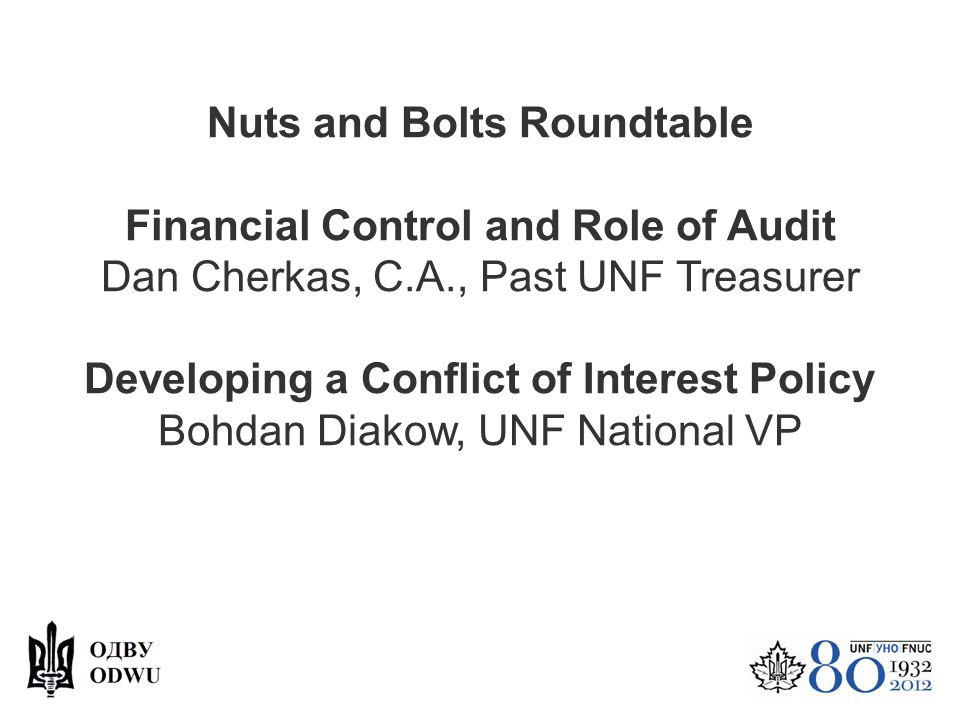 Nuts and Bolts Roundtable Financial Control and Role of Audit Dan Cherkas, C.A., Past UNF Treasurer Developing a Conflict of Interest Policy Bohdan Di