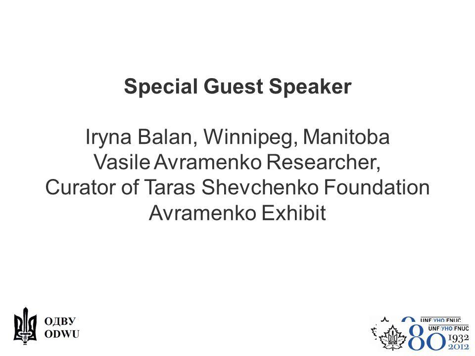 Special Guest Speaker Iryna Balan, Winnipeg, Manitoba Vasile Avramenko Researcher, Curator of Taras Shevchenko Foundation Avramenko Exhibit