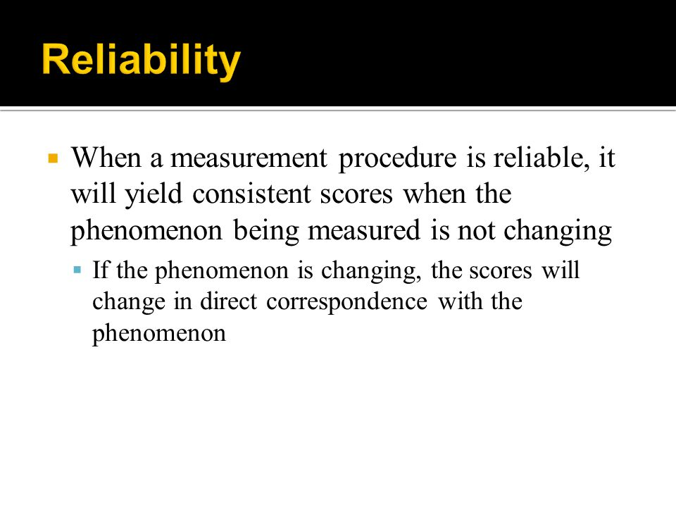  When a measurement procedure is reliable, it will yield consistent scores when the phenomenon being measured is not changing  If the phenomenon is