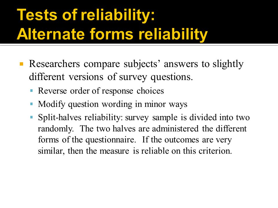  Researchers compare subjects' answers to slightly different versions of survey questions.  Reverse order of response choices  Modify question word