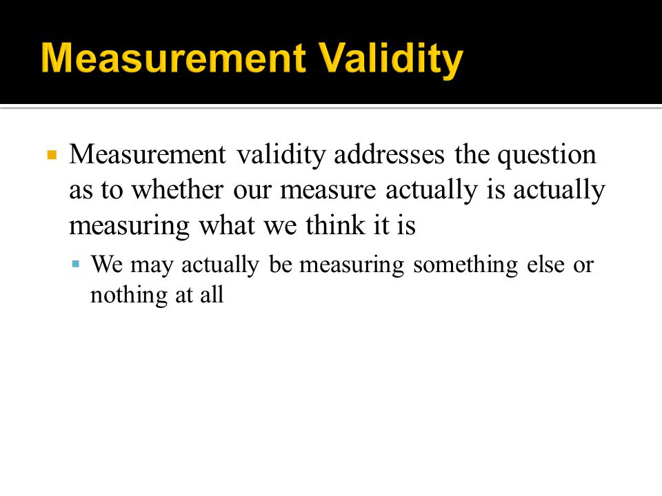  Measurement validity addresses the question as to whether our measure actually is actually measuring what we think it is  We may actually be measur