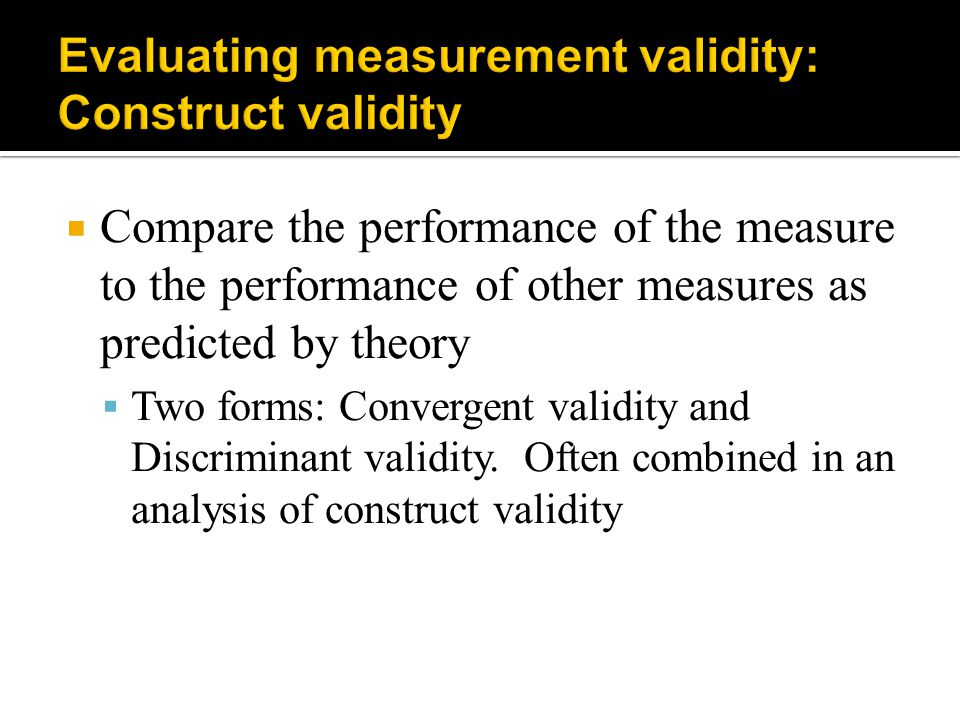  Compare the performance of the measure to the performance of other measures as predicted by theory  Two forms: Convergent validity and Discriminant
